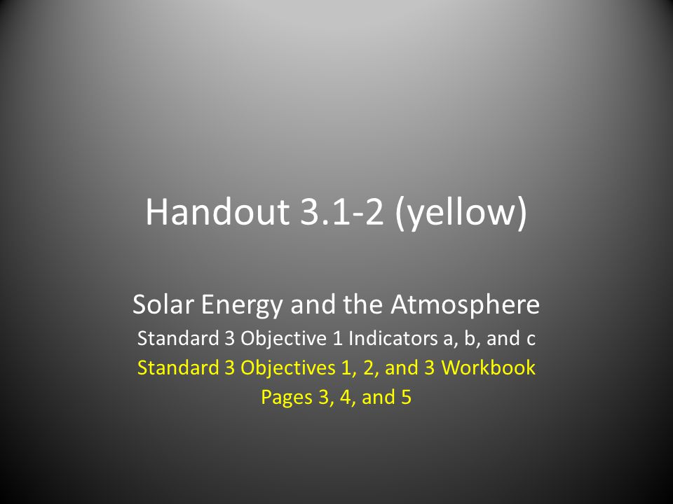 Handout (yellow) Solar Energy and the Atmosphere Standard 3 Objective 1 Indicators a, b, and c Standard 3 Objectives 1, 2, and 3 Workbook Pages 3, 4, and 5