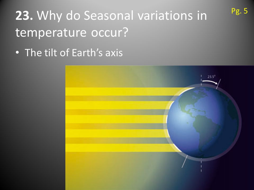 23. Why do Seasonal variations in temperature occur The tilt of Earth's axis Pg. 5