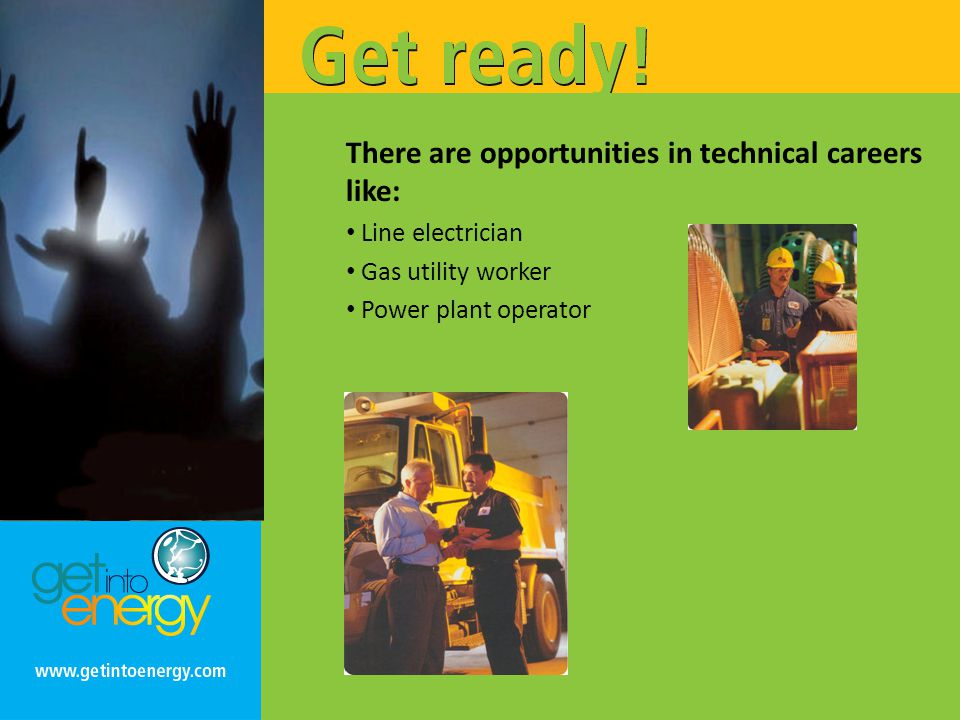 There are opportunities in technical careers like: Line electrician Gas utility worker Power plant operator