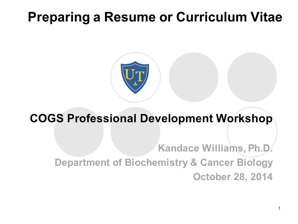 Preparing a Resume or Curriculum Vitae COGS Professional Development Workshop Kandace Williams, Ph.D.