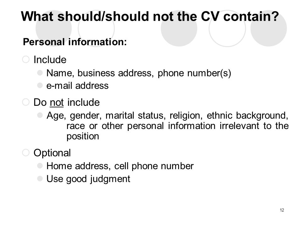 Personal information:  Include Name, business address, phone number(s)  address  Do not include Age, gender, marital status, religion, ethnic background, race or other personal information irrelevant to the position  Optional Home address, cell phone number Use good judgment 12 What should/should not the CV contain