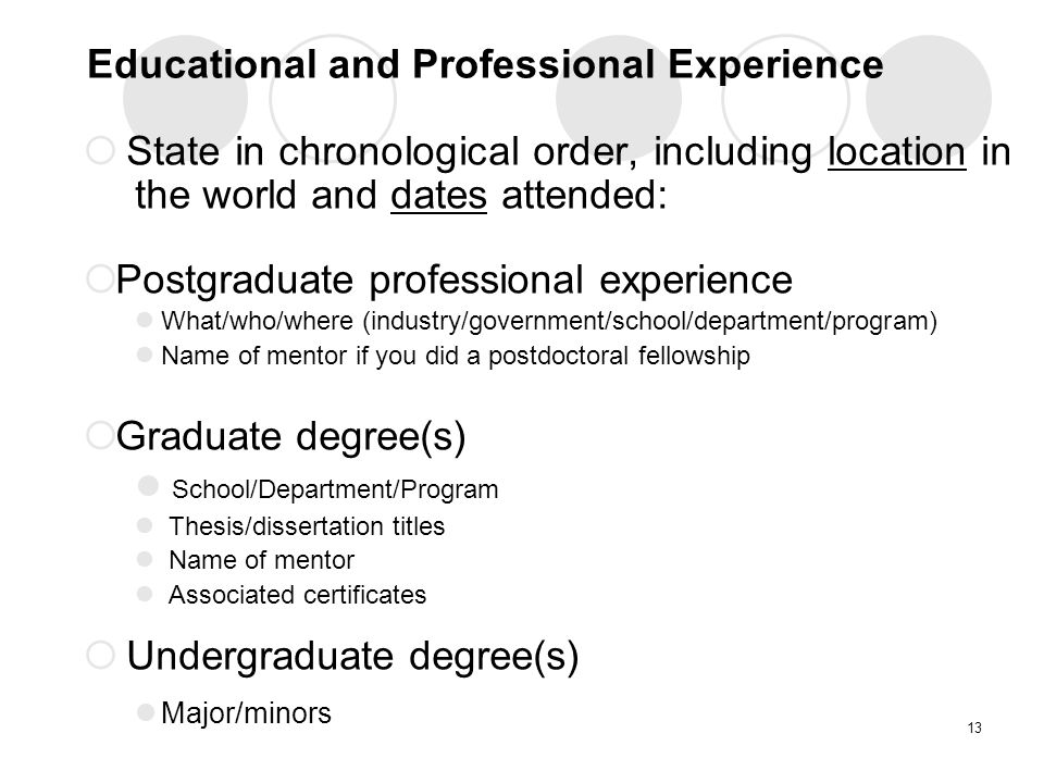 Educational and Professional Experience  State in chronological order, including location in the world and dates attended:  Postgraduate professional experience What/who/where (industry/government/school/department/program) Name of mentor if you did a postdoctoral fellowship  Graduate degree(s) School/Department/Program Thesis/dissertation titles Name of mentor Associated certificates  Undergraduate degree(s) Major/minors 13