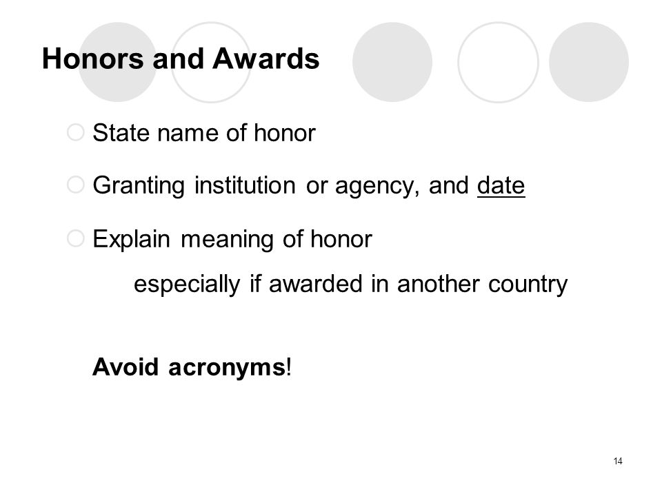 Honors and Awards  State name of honor  Granting institution or agency, and date  Explain meaning of honor especially if awarded in another country Avoid acronyms.