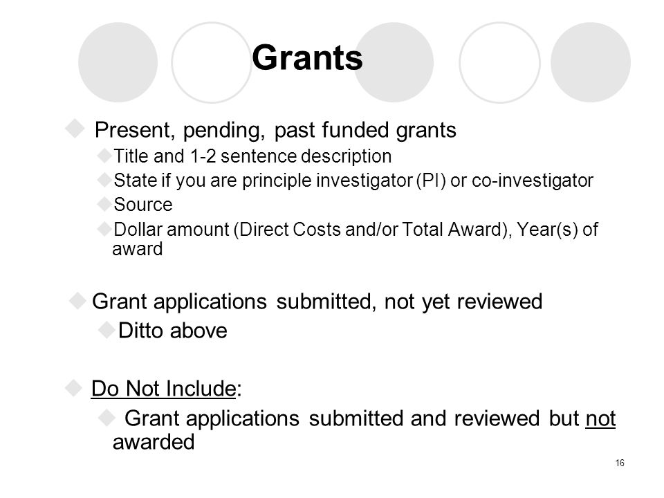 Grants  Present, pending, past funded grants  Title and 1-2 sentence description  State if you are principle investigator (PI) or co-investigator  Source  Dollar amount (Direct Costs and/or Total Award), Year(s) of award  Grant applications submitted, not yet reviewed  Ditto above  Do Not Include:  Grant applications submitted and reviewed but not awarded 16