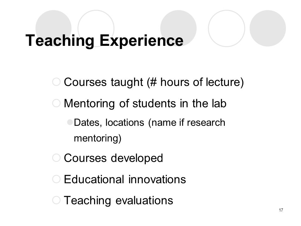 Teaching Experience  Courses taught (# hours of lecture)  Mentoring of students in the lab Dates, locations (name if research mentoring)  Courses developed  Educational innovations  Teaching evaluations 17
