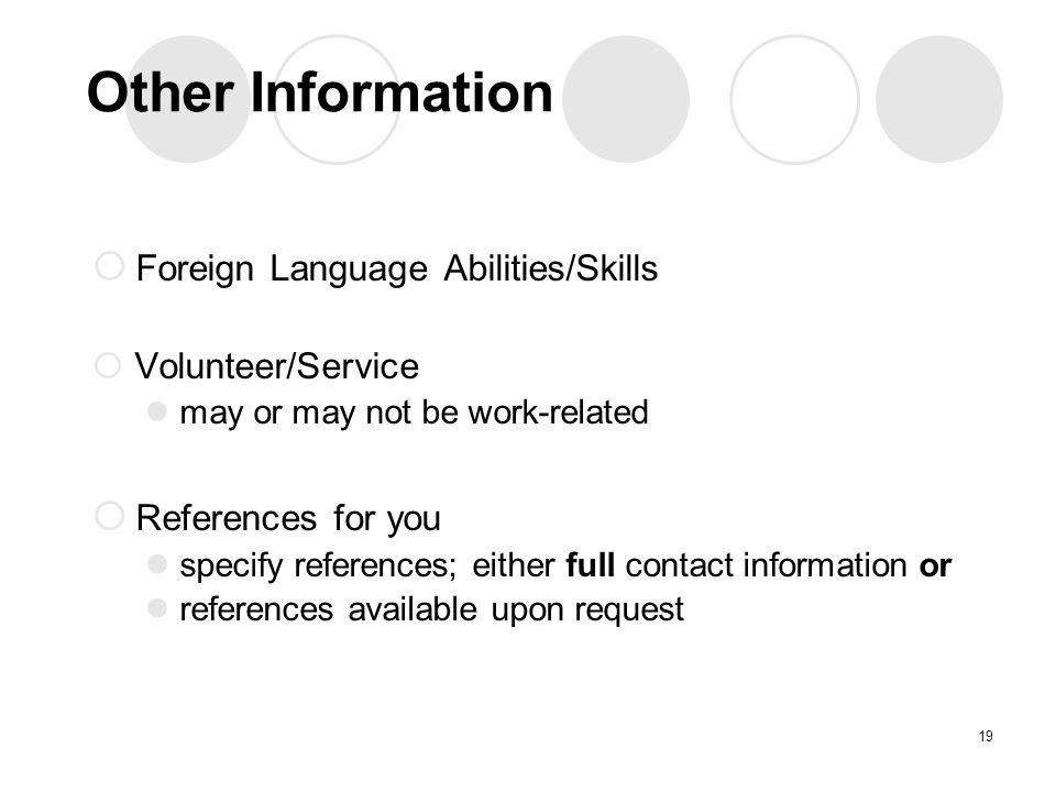 Other Information  Foreign Language Abilities/Skills  Volunteer/Service may or may not be work-related  References for you specify references; either full contact information or references available upon request 19