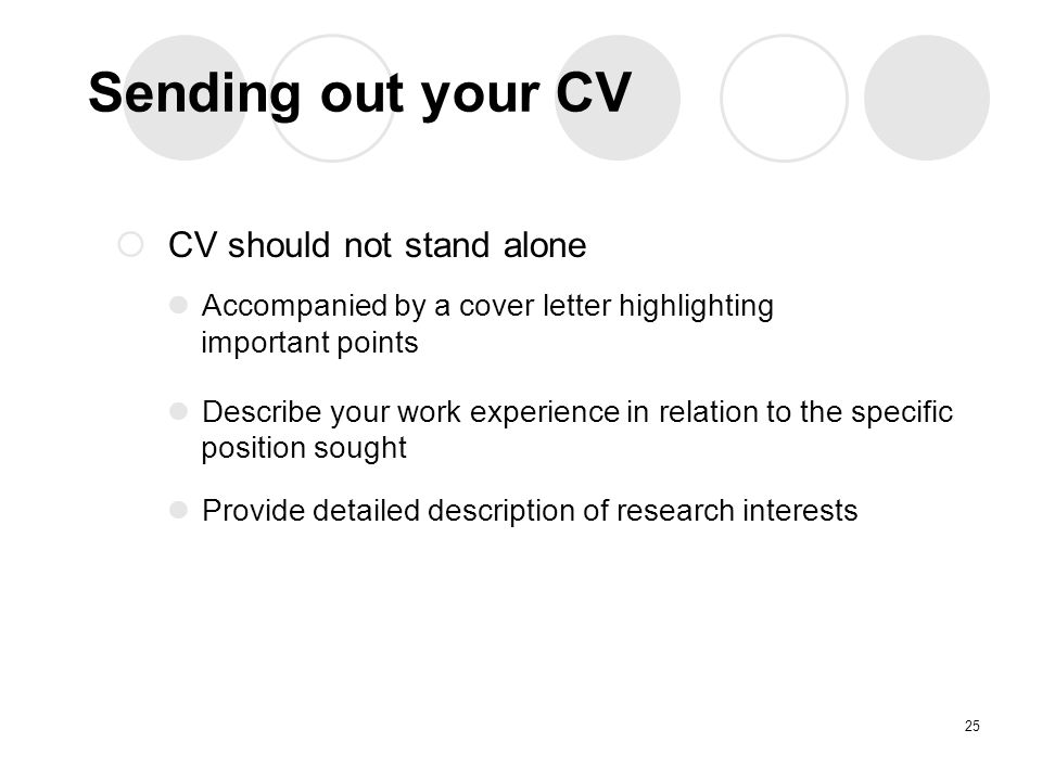 Sending out your CV  CV should not stand alone Accompanied by a cover letter highlighting important points Describe your work experience in relation to the specific position sought Provide detailed description of research interests 25