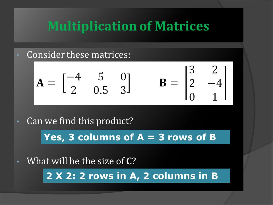 Multiplication of Matrices  To multiple two matrices together, the matrices must have compatible sizes:  This multiplication is possible only if the number of columns in A is the same as the number of rows in B  The resultant matrix C will have the same number of rows as A and the same number of columns as B