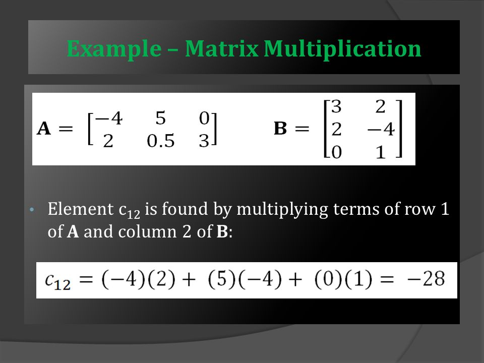 Example – Matrix Multiplication  Find  We know that matrix C will be 2 × 2  Element c 11 is found by multiplying terms of row 1 of A and column 1 of B: