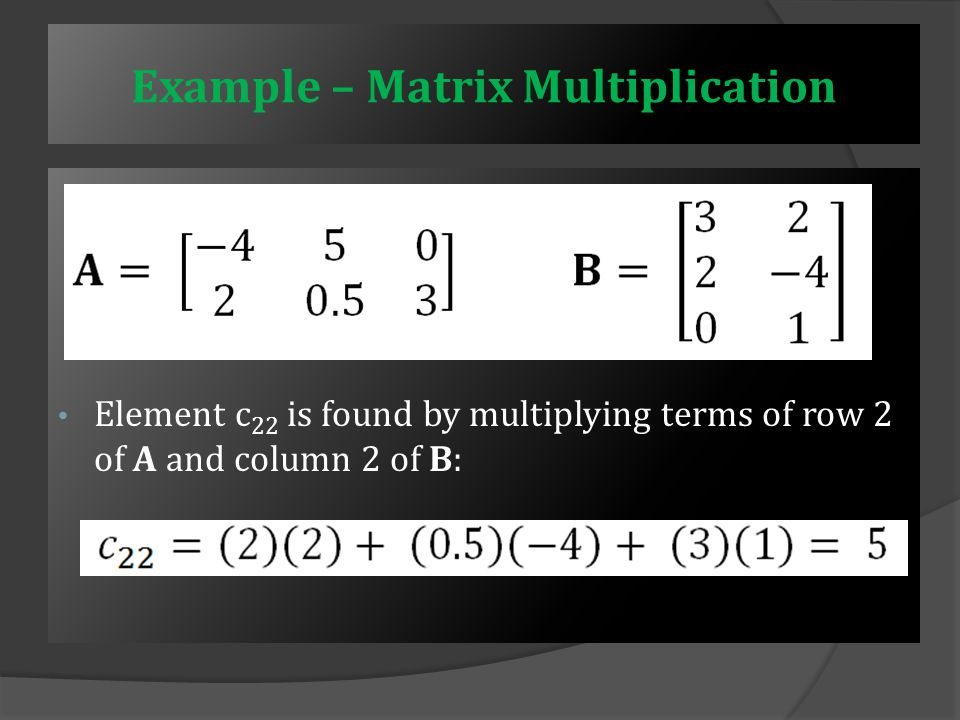 Example – Matrix Multiplication Element c 21 is found by multiplying terms of row 2 of A and column 1 of B: