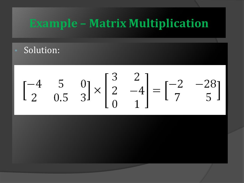 Example – Matrix Multiplication Element c 22 is found by multiplying terms of row 2 of A and column 2 of B: