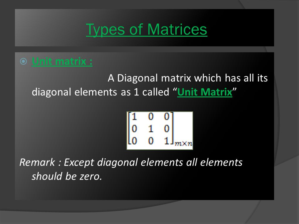 Scalar Matrix : It is a type of square matrix but its all diagonal elements are exactly similar and remaining elements should be zero Where m = n, i.e the number of rows and columns are equal Types of Matrices