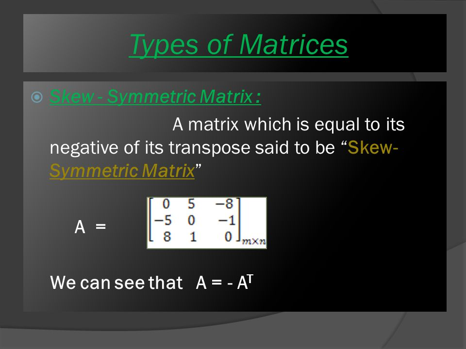  Symmetric Matrix : A matrix which is equal to its transpose said to be Symmetric Matrix A = We can see that A =A T Types of Matrices