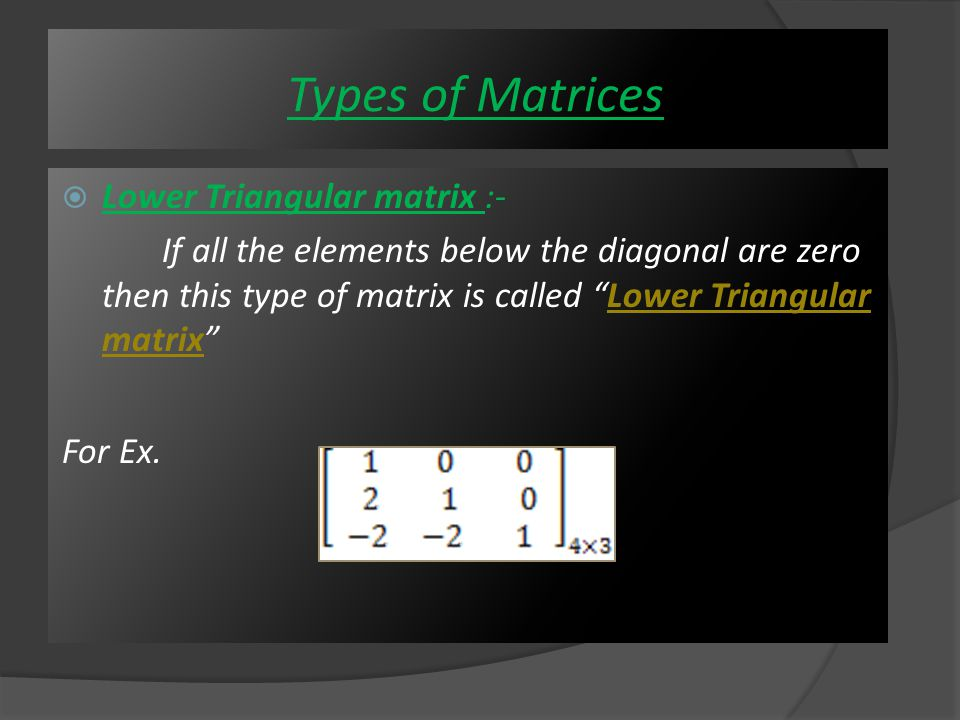  Skew - Symmetric Matrix : A matrix which is equal to its negative of its transpose said to be Skew- Symmetric Matrix A = We can see that A = - A T Types of Matrices