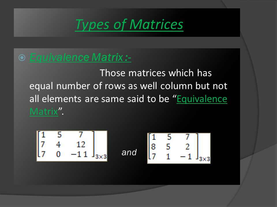  Equal Matrices :- Those matrices which has equal number of rows as well column and all elements should be same said to be Equal Matrix .