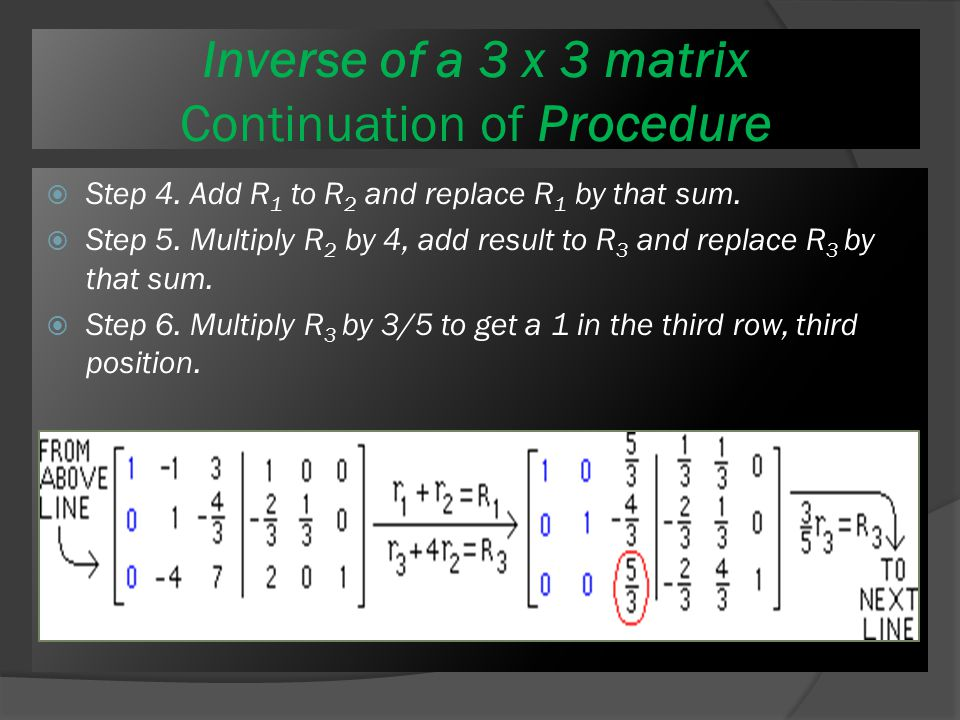 Procedure Inverse of a 3 x 3 matrix Procedure Here are the necessary row operations:  Step 1: Get zeros below the 1 in the first column by multiplying row 1 by -2 and adding the result to R 2.