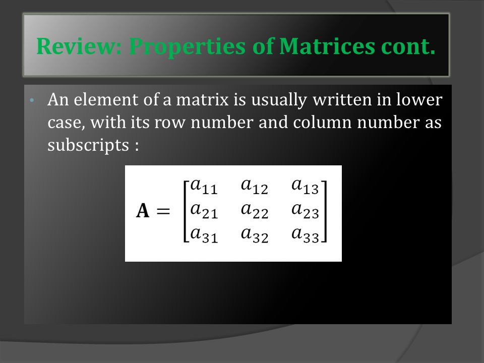 The dimension (size) of a matrix is defined by the number of rows and number of columns Examples: 3 × 3: 2×4: Review: Properties of Matrices cont.