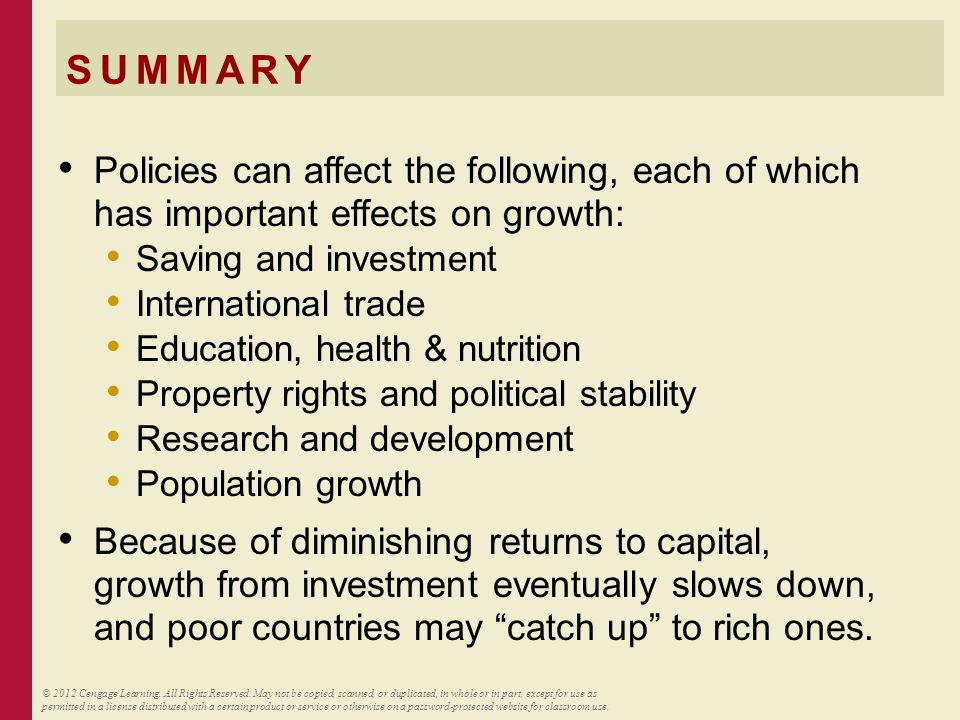 SUMMARY Policies can affect the following, each of which has important effects on growth: Saving and investment International trade Education, health & nutrition Property rights and political stability Research and development Population growth Because of diminishing returns to capital, growth from investment eventually slows down, and poor countries may catch up to rich ones.