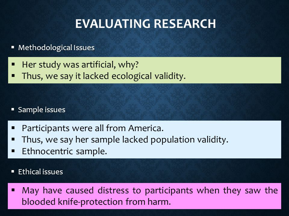 EVALUATING RESEARCH  Methodological Issues  Sample issues  Ethical issues  Her study was artificial, why.