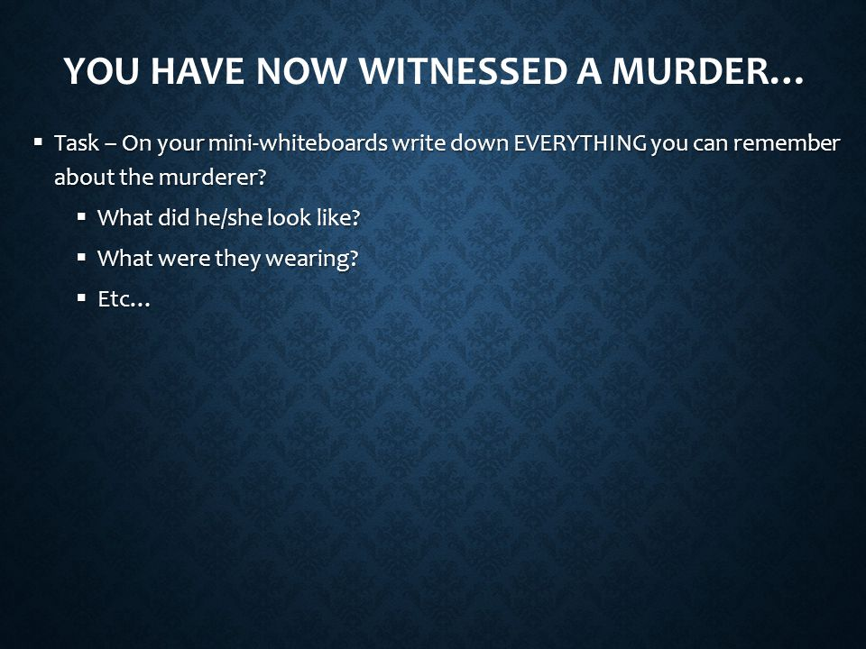YOU HAVE NOW WITNESSED A MURDER…  Task – On your mini-whiteboards write down EVERYTHING you can remember about the murderer.