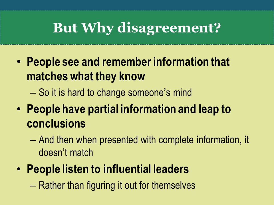 People see and remember information that matches what they know – So it is hard to change someone's mind People have partial information and leap to conclusions – And then when presented with complete information, it doesn't match People listen to influential leaders – Rather than figuring it out for themselves But Why disagreement