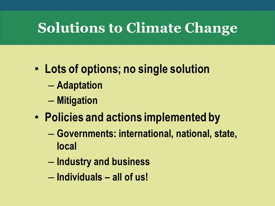 Lots of options; no single solution – Adaptation – Mitigation Policies and actions implemented by – Governments: international, national, state, local – Industry and business – Individuals – all of us.