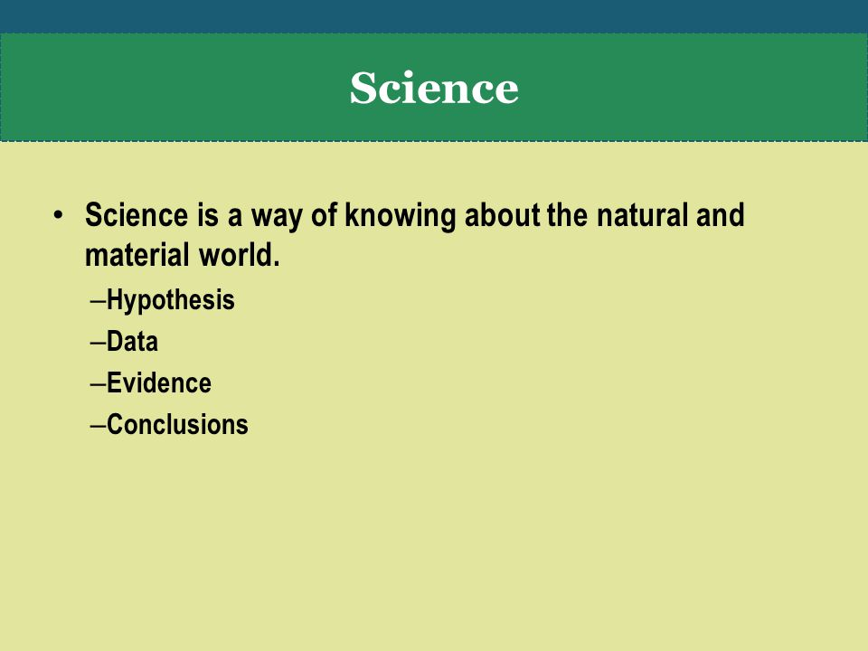 Science is a way of knowing about the natural and material world.