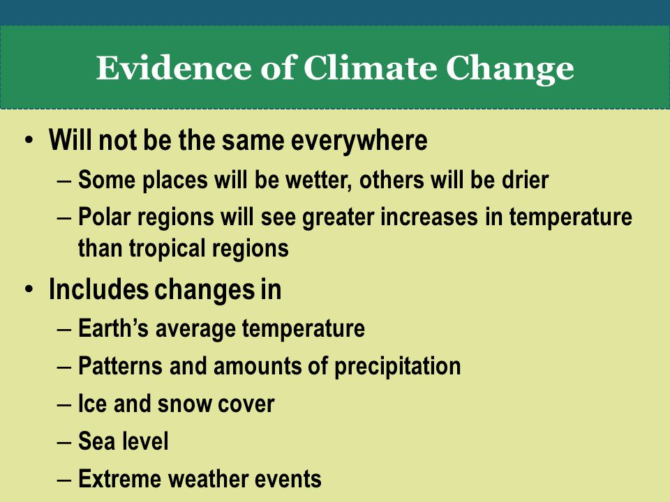 Will not be the same everywhere – Some places will be wetter, others will be drier – Polar regions will see greater increases in temperature than tropical regions Includes changes in – Earth's average temperature – Patterns and amounts of precipitation – Ice and snow cover – Sea level – Extreme weather events Evidence of Climate Change