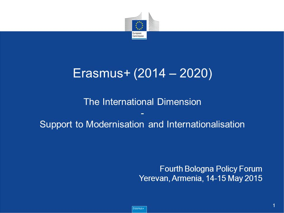 1 Erasmus+ (2014 – 2020) The International Dimension - Support to Modernisation and Internationalisation Fourth Bologna Policy Forum Yerevan, Armenia, May 2015