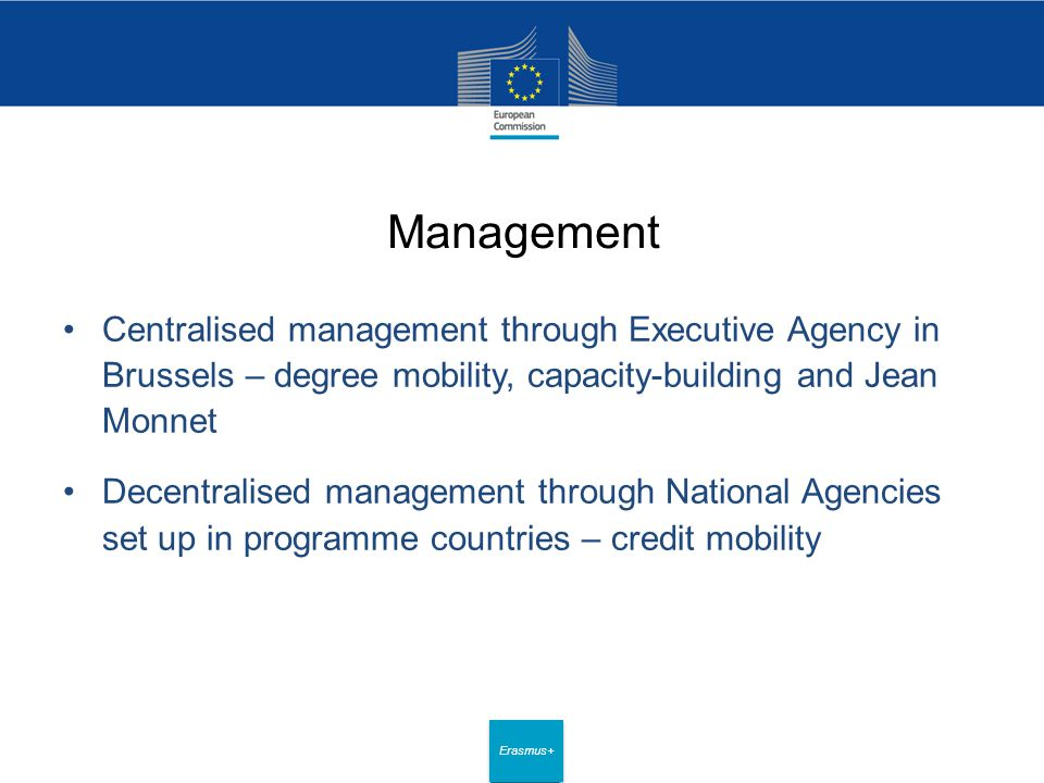 Date: in 12 pts Erasmus+ Management Centralised management through Executive Agency in Brussels – degree mobility, capacity-building and Jean Monnet Decentralised management through National Agencies set up in programme countries – credit mobility