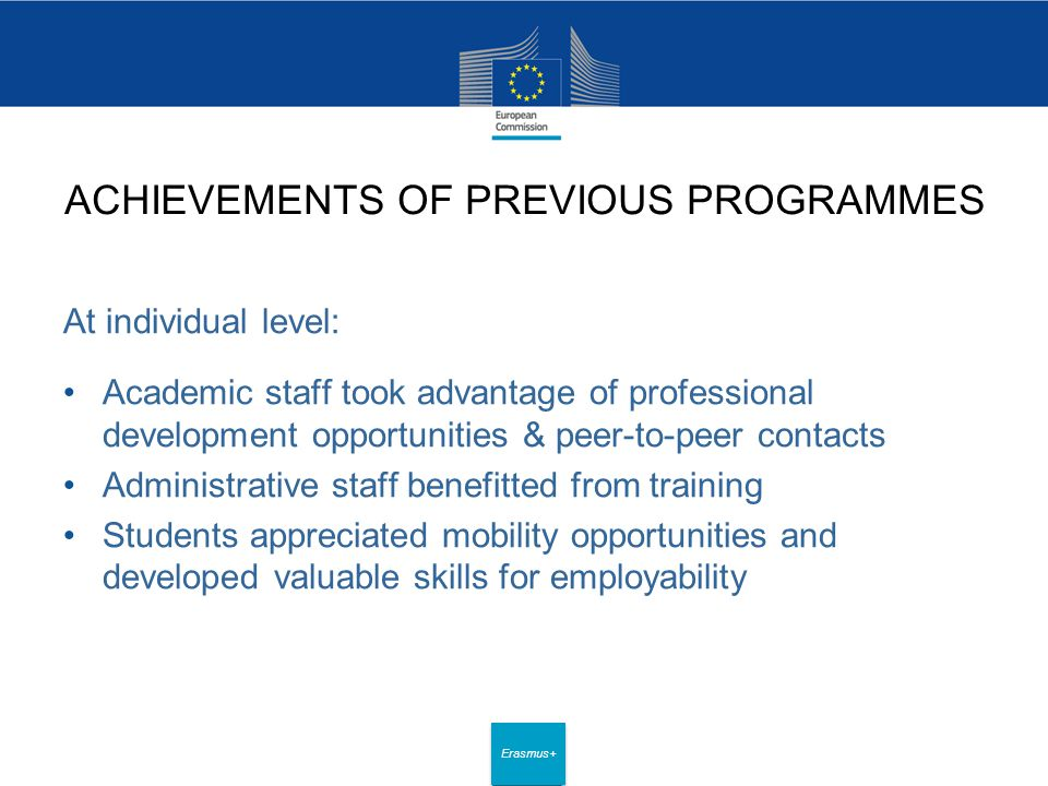 Date: in 12 pts Erasmus+ ACHIEVEMENTS OF PREVIOUS PROGRAMMES At individual level: Academic staff took advantage of professional development opportunities & peer-to-peer contacts Administrative staff benefitted from training Students appreciated mobility opportunities and developed valuable skills for employability