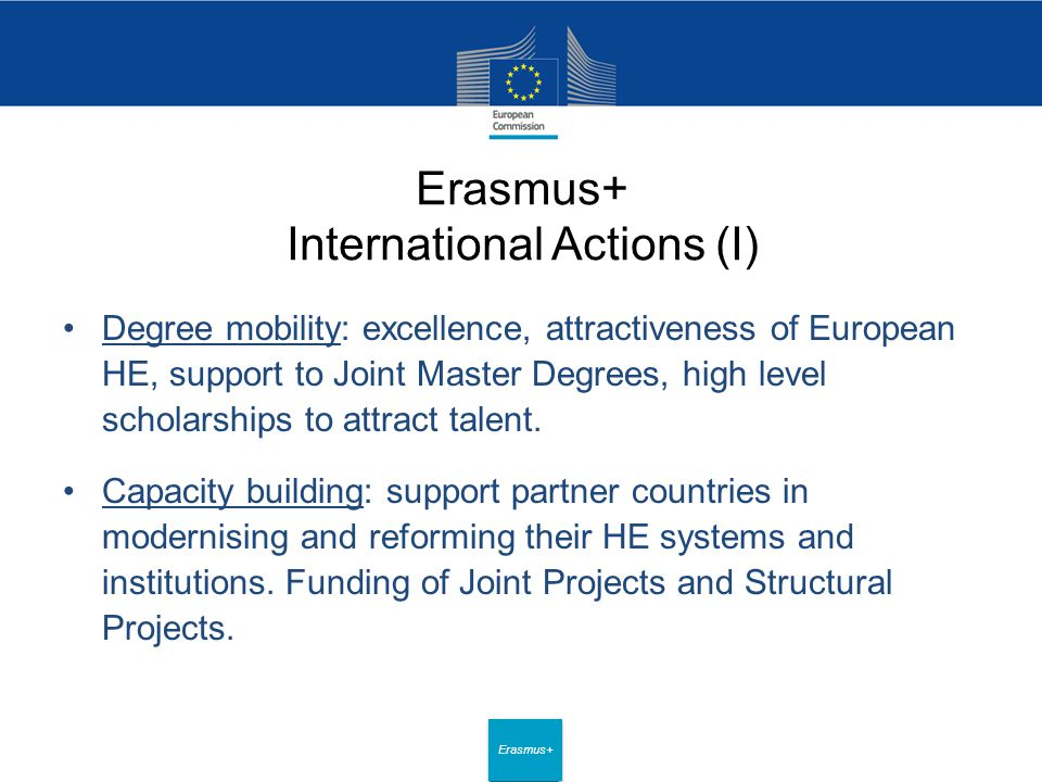 Date: in 12 pts Erasmus+ Erasmus+ International Actions (I) Degree mobility: excellence, attractiveness of European HE, support to Joint Master Degrees, high level scholarships to attract talent.