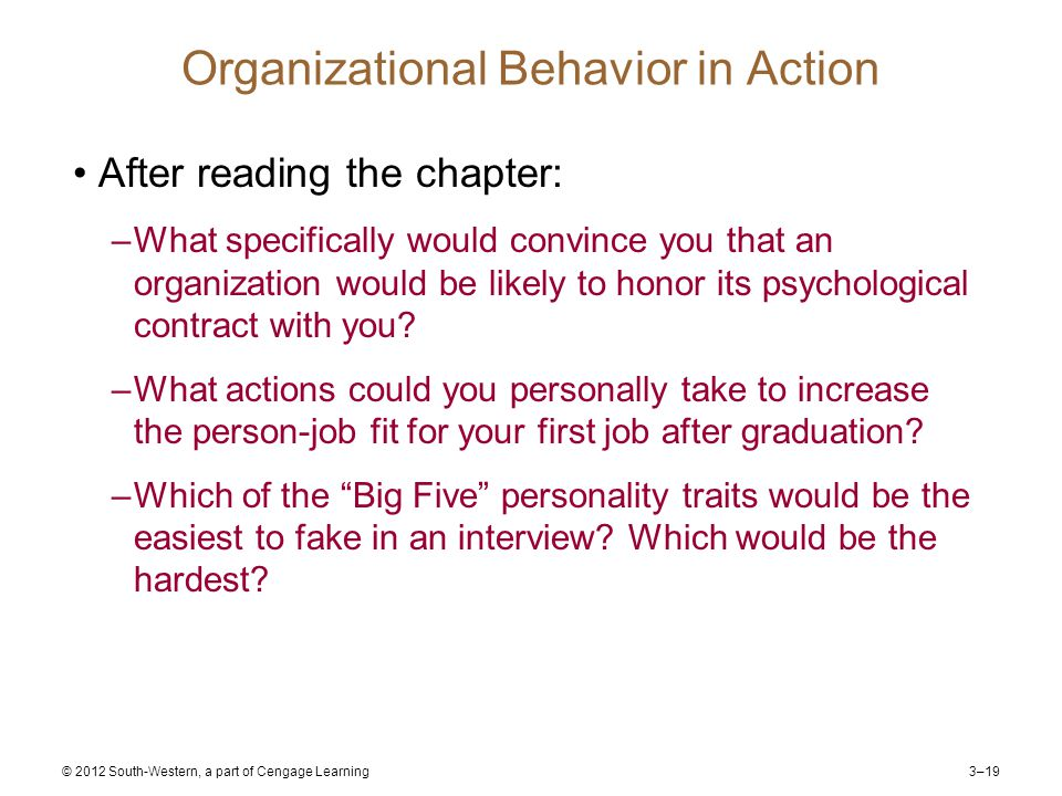 3–19 © 2012 South-Western, a part of Cengage Learning Organizational Behavior in Action After reading the chapter: –What specifically would convince you that an organization would be likely to honor its psychological contract with you.