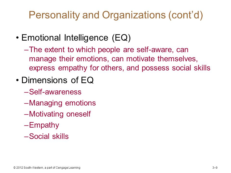 3–9 © 2012 South-Western, a part of Cengage Learning Personality and Organizations (cont'd) Emotional Intelligence (EQ) –The extent to which people are self-aware, can manage their emotions, can motivate themselves, express empathy for others, and possess social skills Dimensions of EQ –Self-awareness –Managing emotions –Motivating oneself –Empathy –Social skills
