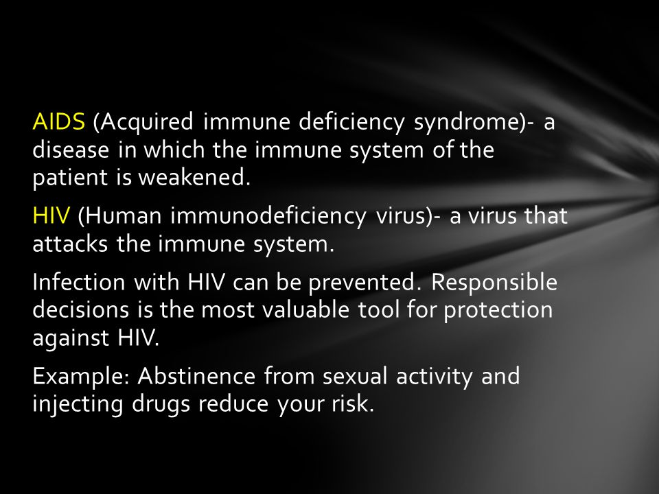 AIDS (Acquired immune deficiency syndrome)- a disease in which the immune system of the patient is weakened.