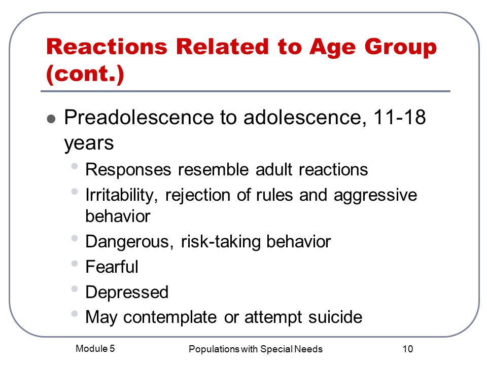 Module 5 Populations with Special Needs 10 Reactions Related to Age Group (cont.) Preadolescence to adolescence, years Responses resemble adult reactions Irritability, rejection of rules and aggressive behavior Dangerous, risk-taking behavior Fearful Depressed May contemplate or attempt suicide