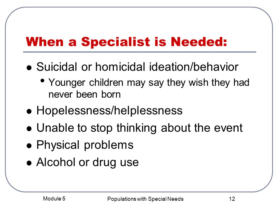 Module 5 Populations with Special Needs 12 When a Specialist is Needed: Suicidal or homicidal ideation/behavior Younger children may say they wish they had never been born Hopelessness/helplessness Unable to stop thinking about the event Physical problems Alcohol or drug use