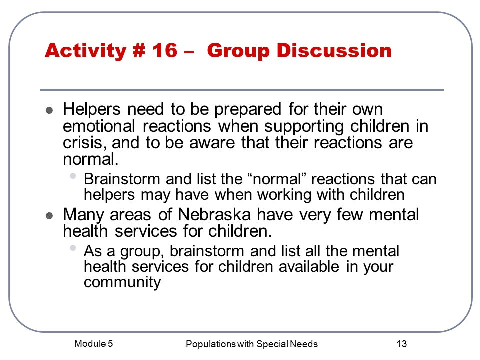 Module 5 Populations with Special Needs 13 Activity # 16 – Group Discussion Helpers need to be prepared for their own emotional reactions when supporting children in crisis, and to be aware that their reactions are normal.
