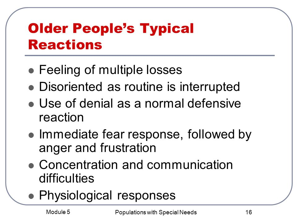Module 5 Populations with Special Needs 16 Older People's Typical Reactions Feeling of multiple losses Disoriented as routine is interrupted Use of denial as a normal defensive reaction Immediate fear response, followed by anger and frustration Concentration and communication difficulties Physiological responses