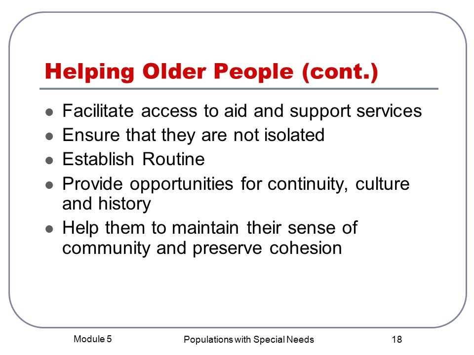 Module 5 Populations with Special Needs 18 Helping Older People (cont.) Facilitate access to aid and support services Ensure that they are not isolated Establish Routine Provide opportunities for continuity, culture and history Help them to maintain their sense of community and preserve cohesion