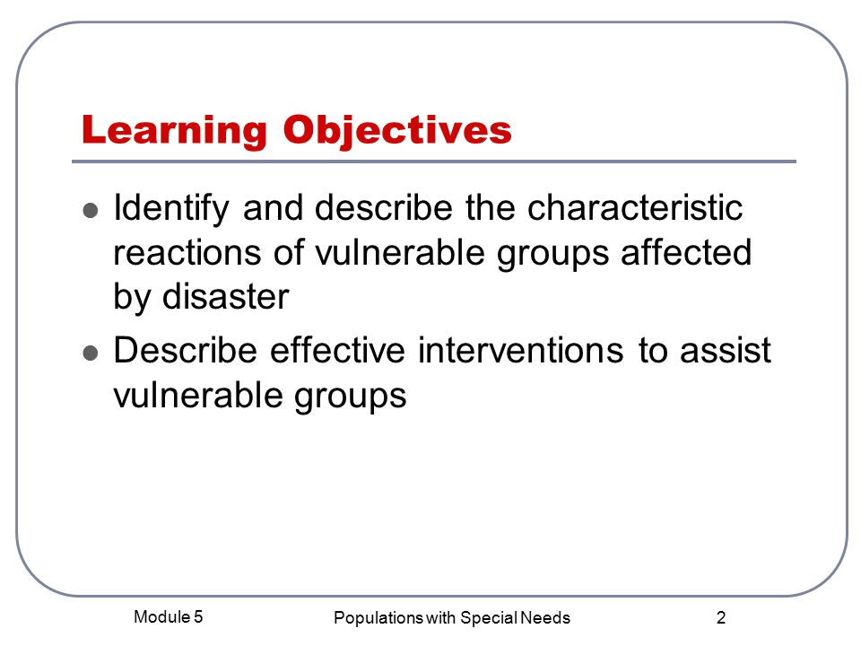 Module 5 Populations with Special Needs 2 Learning Objectives Identify and describe the characteristic reactions of vulnerable groups affected by disaster Describe effective interventions to assist vulnerable groups