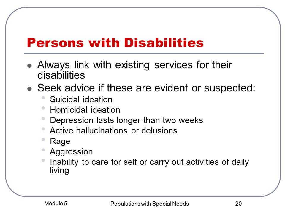 Module 5 Populations with Special Needs 20 Persons with Disabilities Always link with existing services for their disabilities Seek advice if these are evident or suspected: Suicidal ideation Homicidal ideation Depression lasts longer than two weeks Active hallucinations or delusions Rage Aggression Inability to care for self or carry out activities of daily living