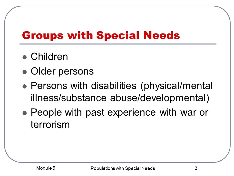 Module 5 Populations with Special Needs 3 Groups with Special Needs Children Older persons Persons with disabilities (physical/mental illness/substance abuse/developmental) People with past experience with war or terrorism