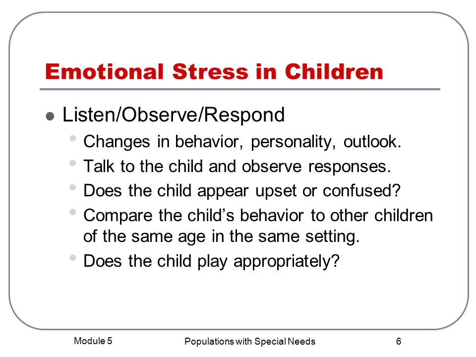 Module 5 Populations with Special Needs 6 Emotional Stress in Children Listen/Observe/Respond Changes in behavior, personality, outlook.