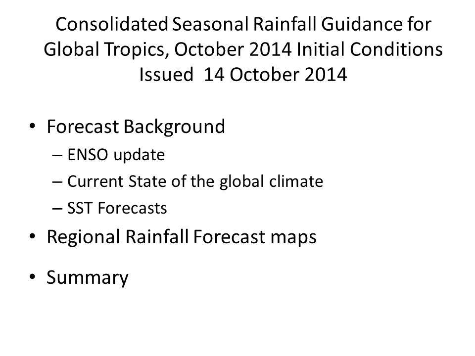Consolidated Seasonal Rainfall Guidance for Global Tropics, October 2014 Initial Conditions Issued 14 October 2014 Forecast Background – ENSO update – Current State of the global climate – SST Forecasts Regional Rainfall Forecast maps Summary