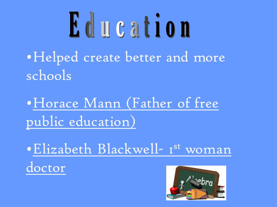 Helped create better and more schools Horace Mann (Father of free public education) Elizabeth Blackwell- 1 st woman doctor