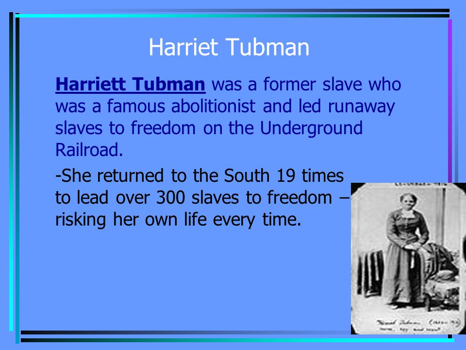 Harriet Tubman Harriett Tubman was a former slave who was a famous abolitionist and led runaway slaves to freedom on the Underground Railroad.