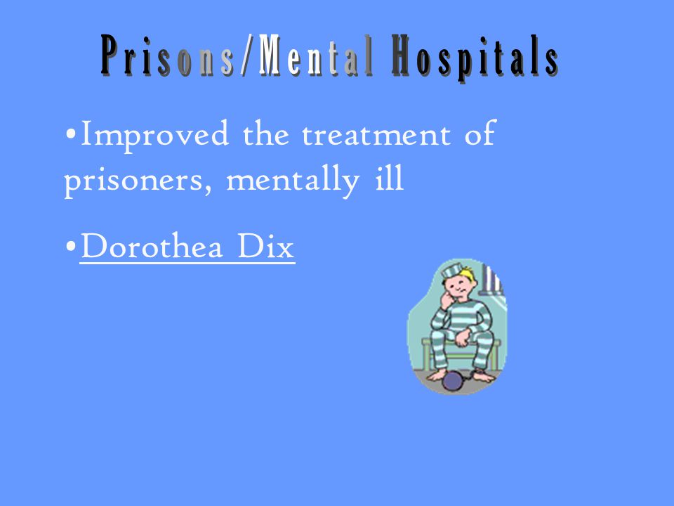 Improved the treatment of prisoners, mentally ill Dorothea Dix