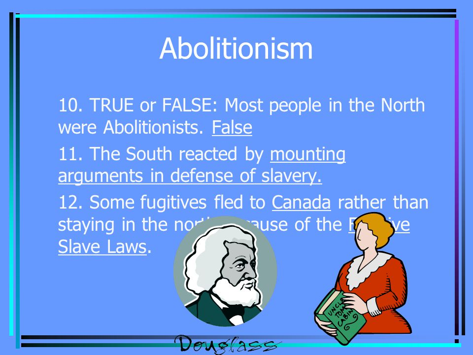 Abolitionism 10. TRUE or FALSE: Most people in the North were Abolitionists.
