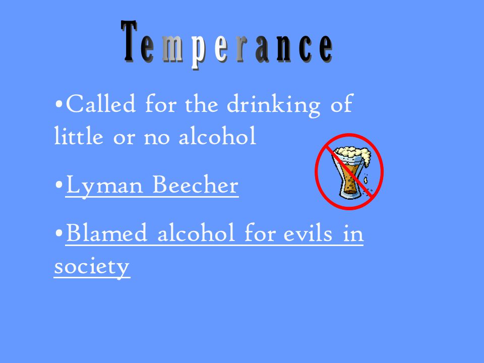 Called for the drinking of little or no alcohol Lyman Beecher Blamed alcohol for evils in society